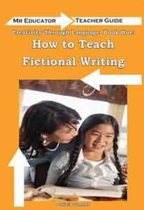 Creativity Through Language - Book 1 - How to Teach Fictional Writing